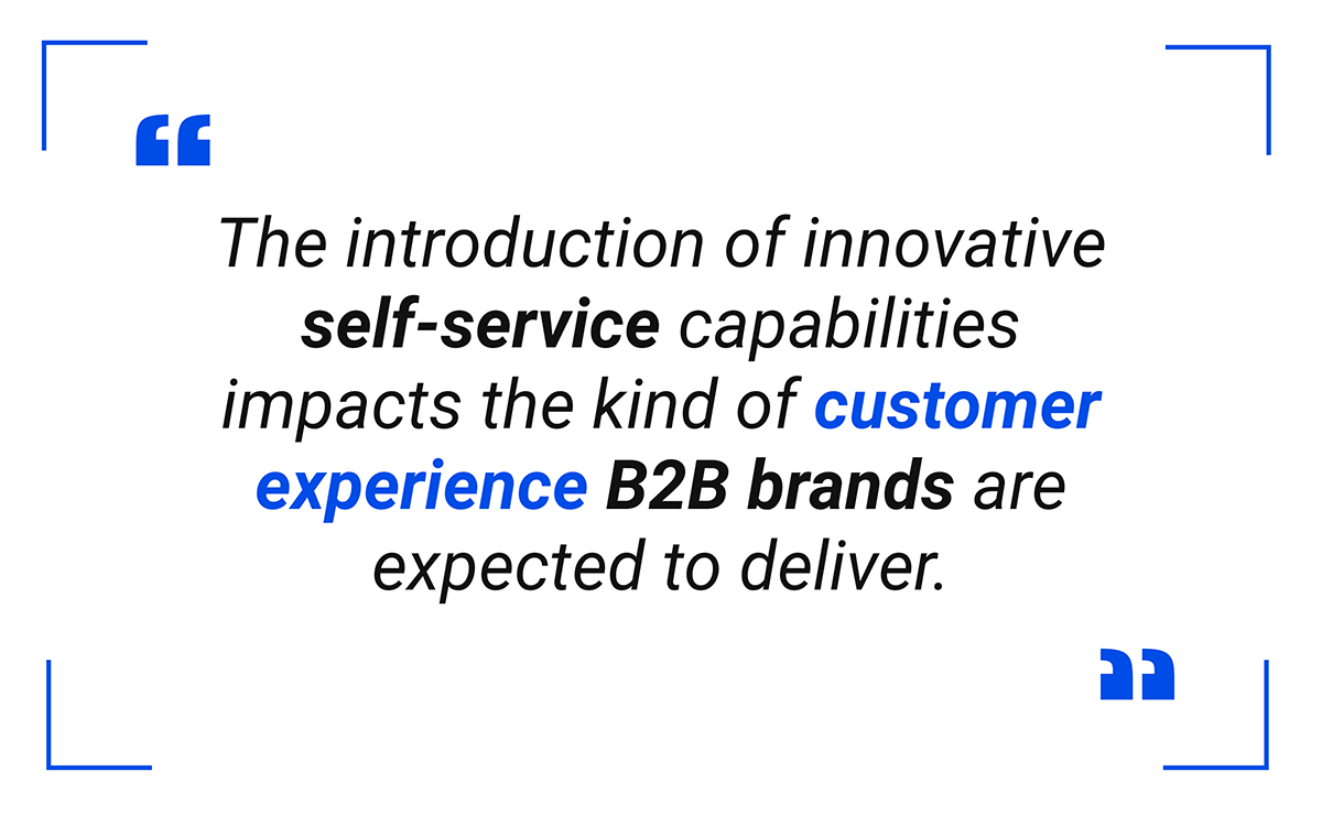 The introduction of innovative self-service capabilities impacts the kind of customer experience B2B brands are expected to deliver.
