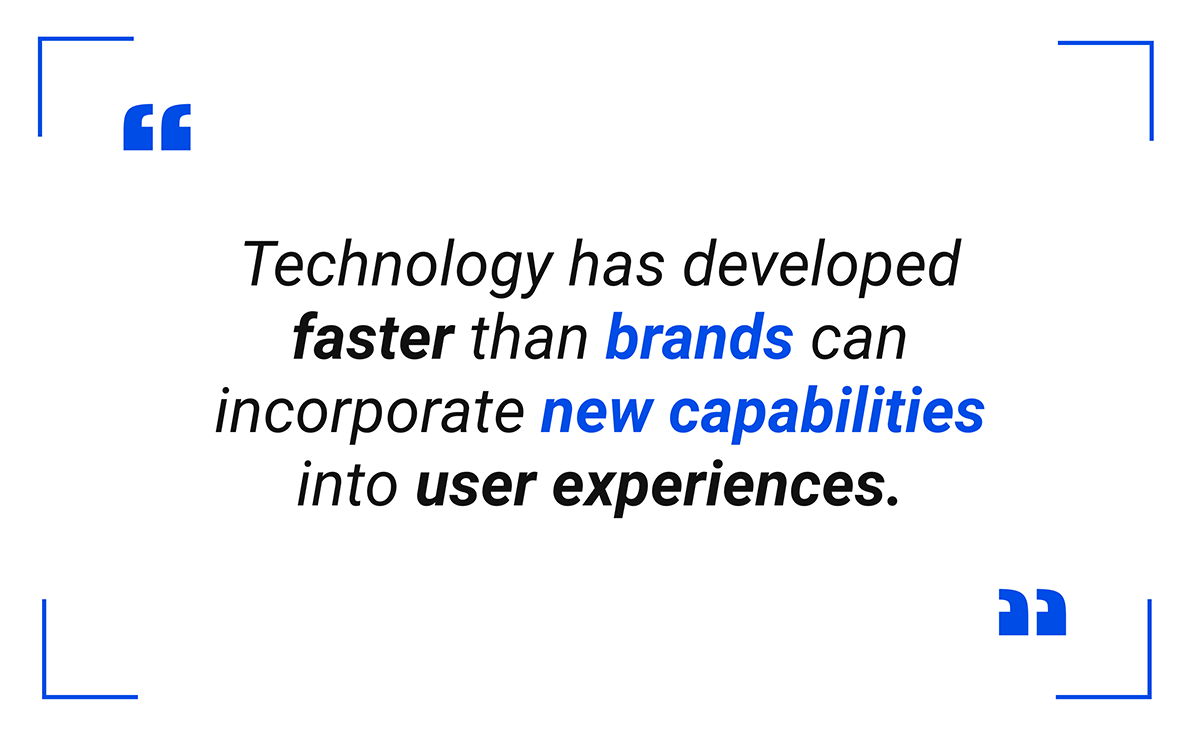 technology has developed faster than brands can incorporate new capabilities into user experiences