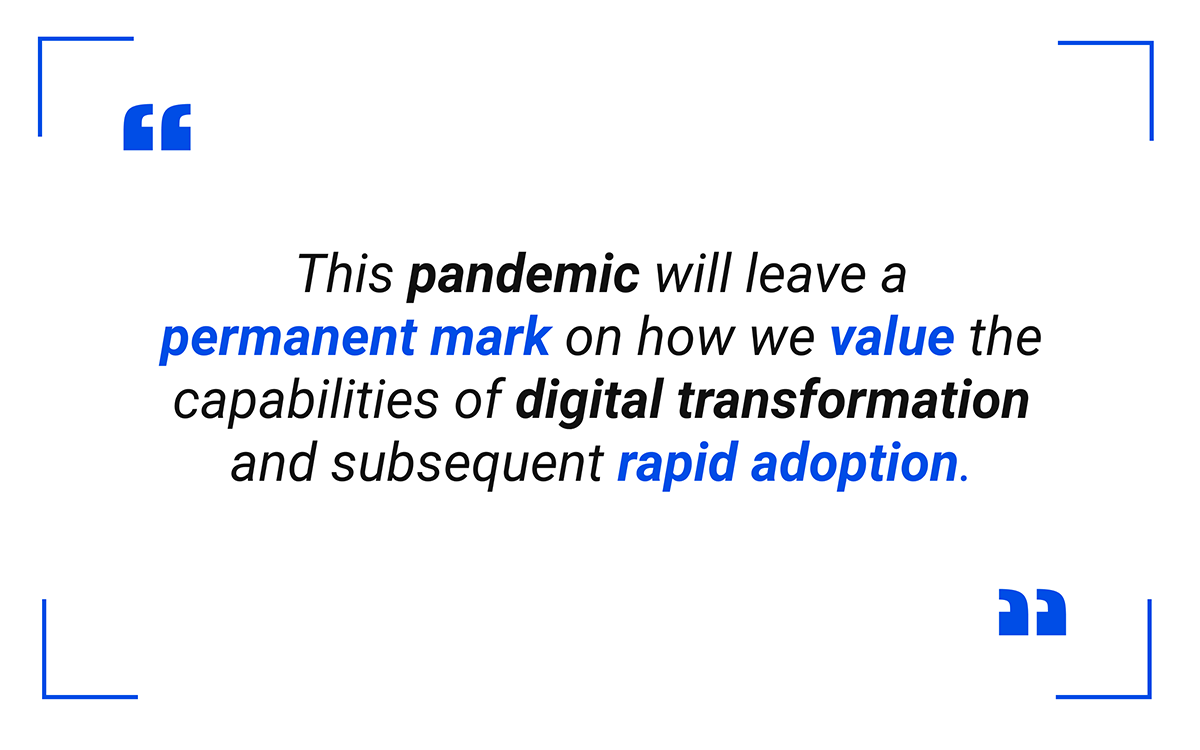 This pandemic will leave a permanent mark on how we value the capabilities of digital transformation and subsequent rapid adoption