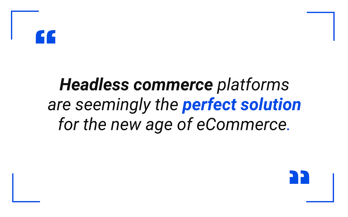 Headless commerce platforms are seemingly the perfect solution for the new age of eCommerce