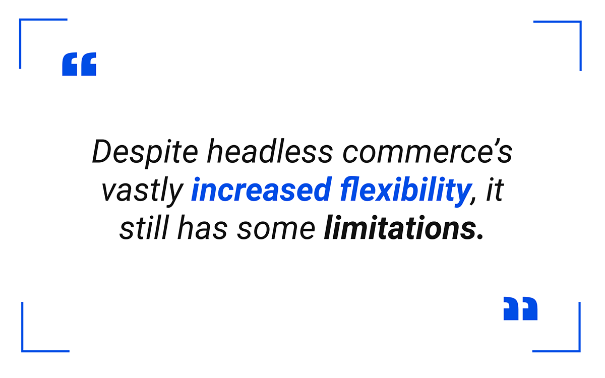 Despite headless eCommerce's vastly increased flexibility, it still has some limitations.