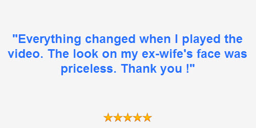 "Client review ""Everything changed when I played the video. The look on my ex-wife's face was priceless. thank you !"""