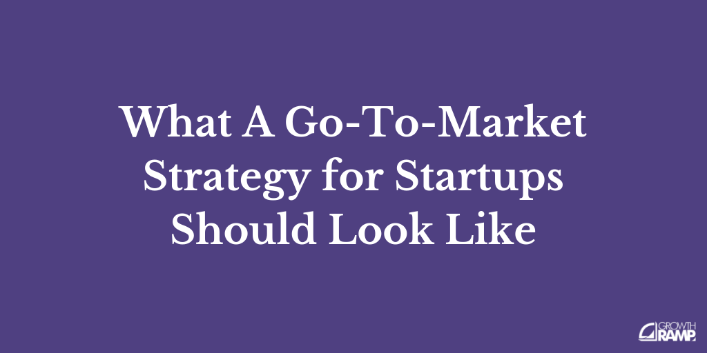 What A Go-To-Market Strategy for Startups Should Look Like