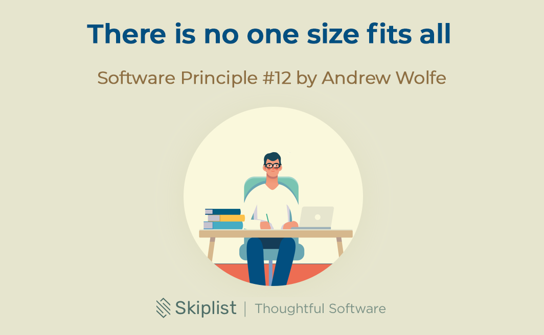 Software Principle 12: There Is No One Size Fits All