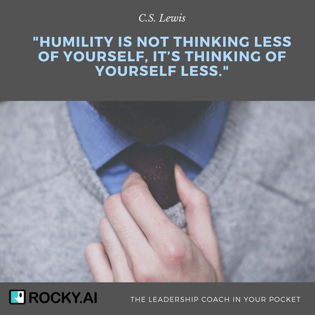 Humility is not thinking less of yourself, it's thinking of yourself less. C.S. Lewis. How do you show you humble approach as leader towards others?