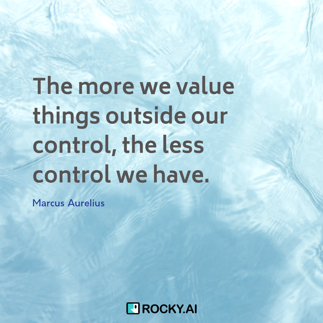 The more we value things outside our control, the less control we have.