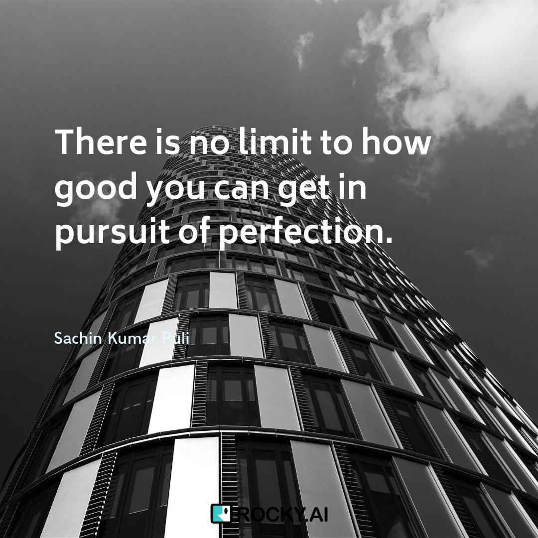 There is no limit to how good you can get in pursuit of perfection
