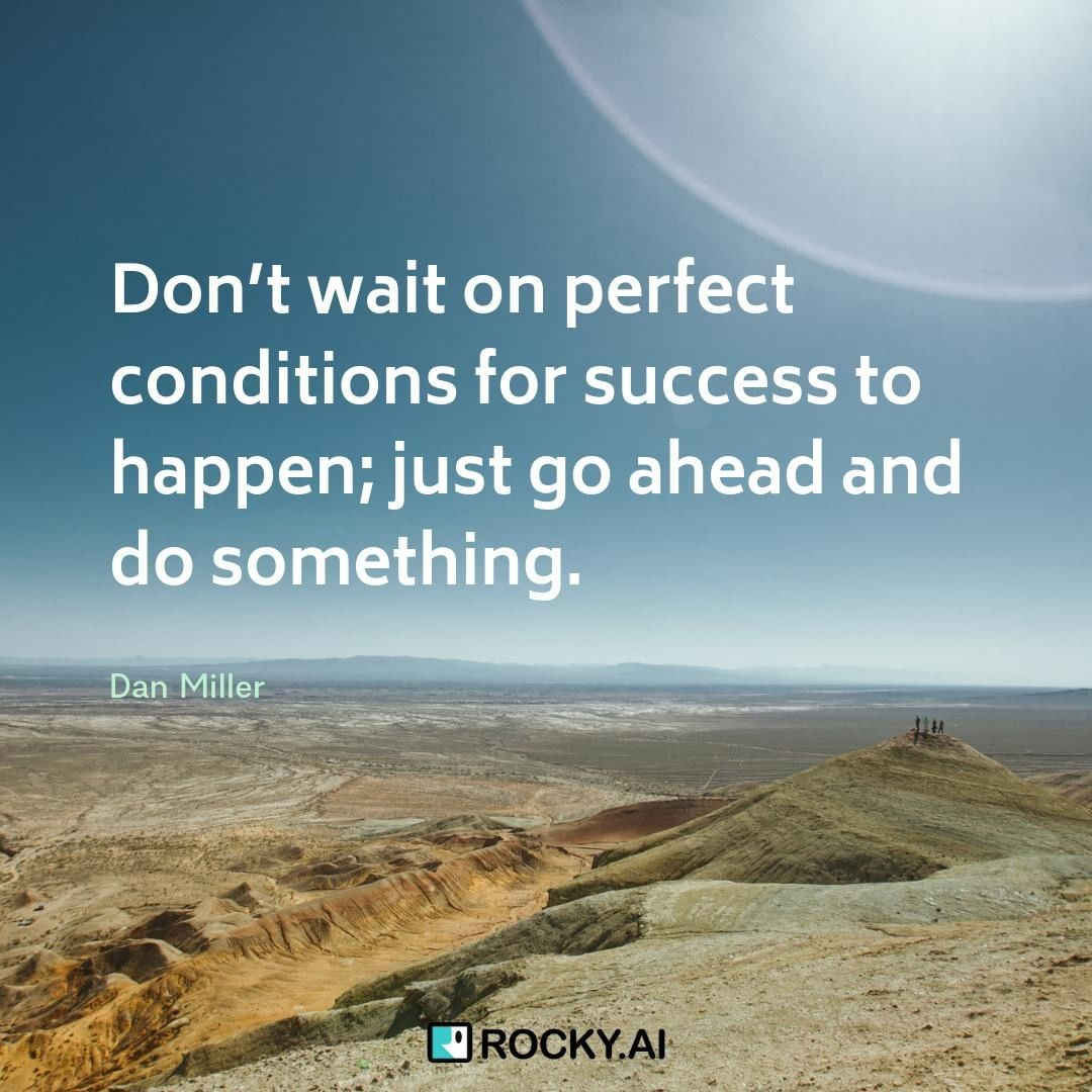 Don't wait on perfect conditions for success to happen; just go ahead and do something.