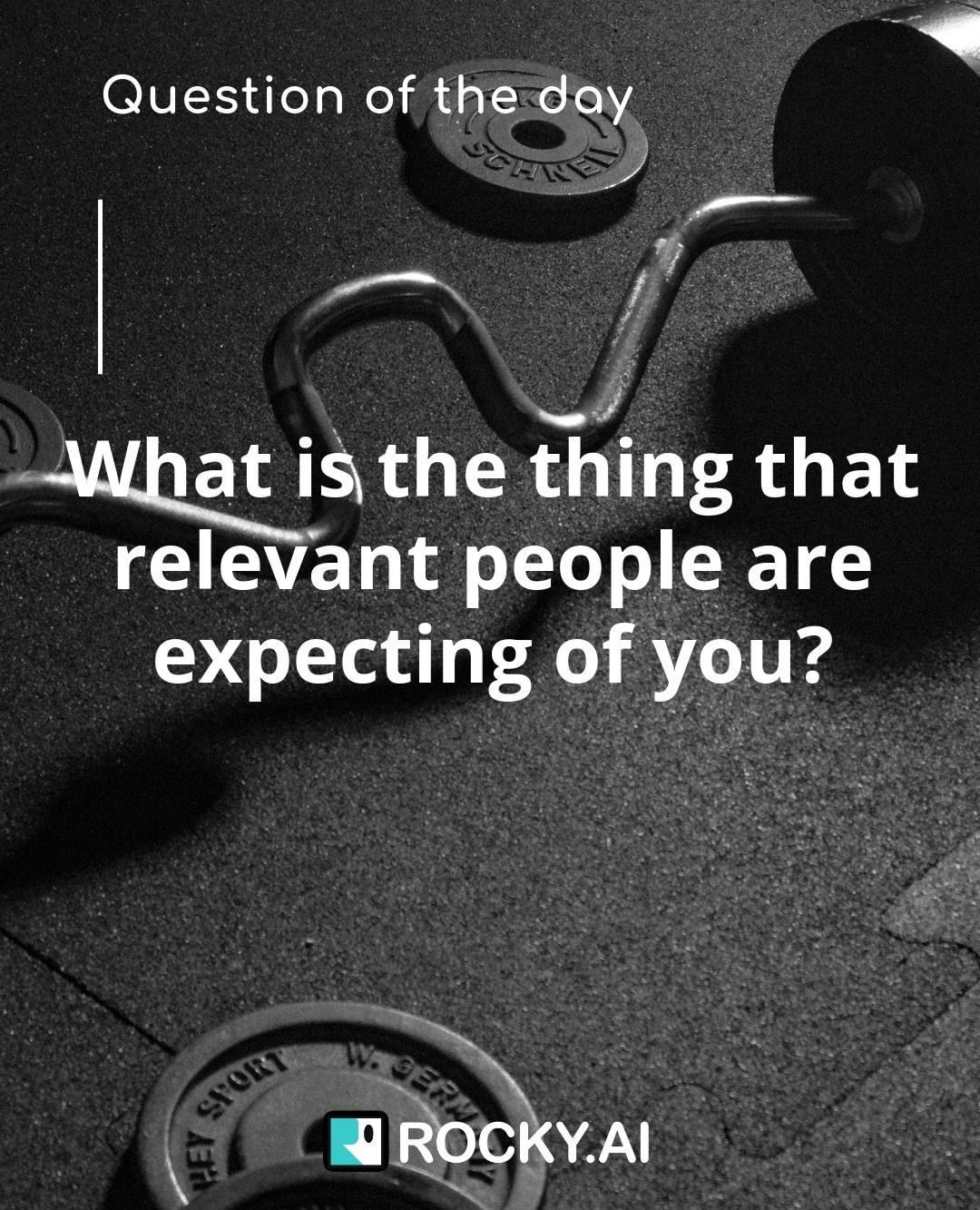 What is the thing that relevant people are expecting of you today?