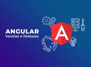 Angular: tudo sobre versões e releases