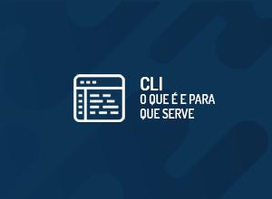 CLI: O que é e para que serve?