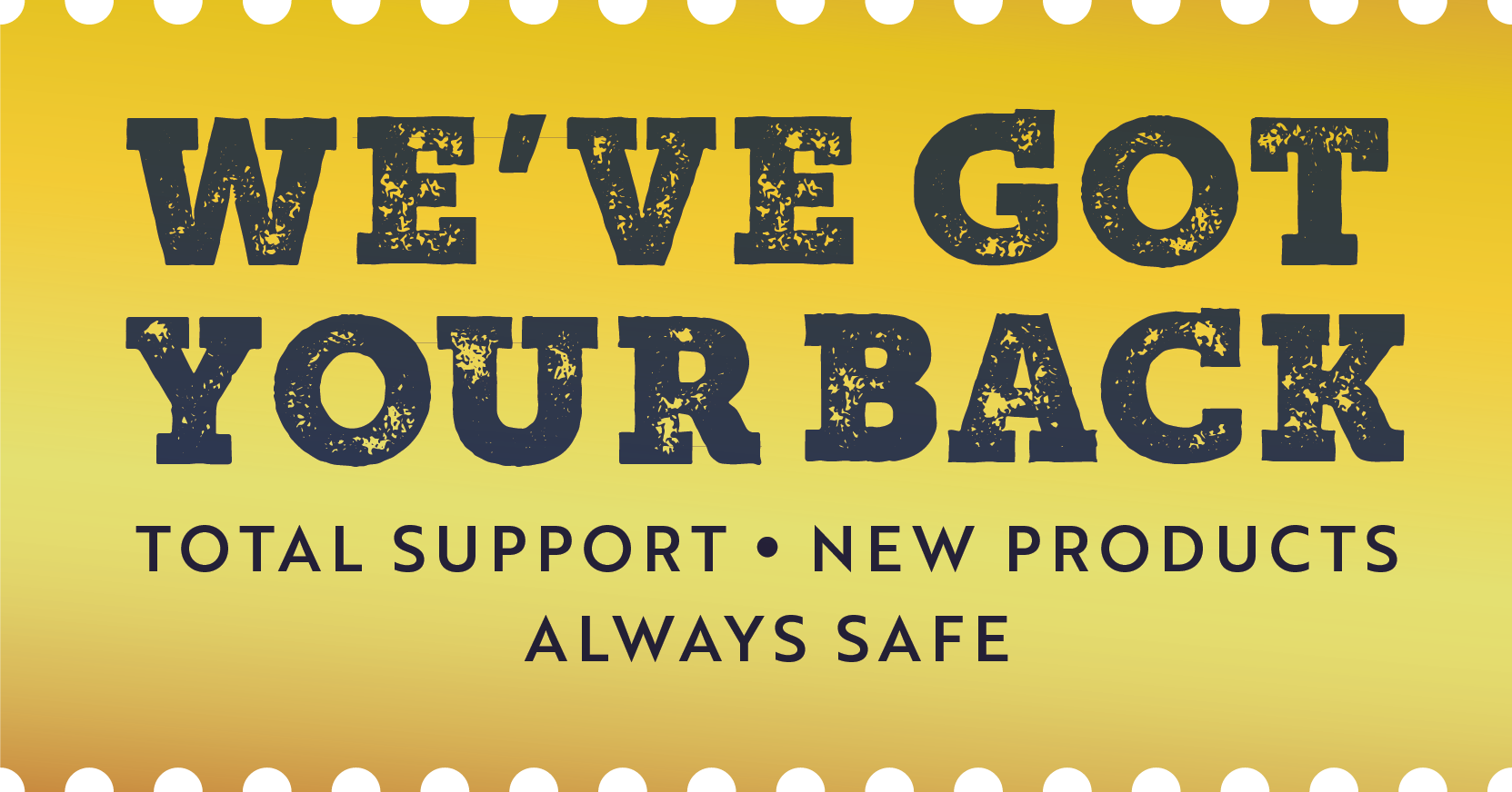 We've got your back. Total support. New products. Always safe