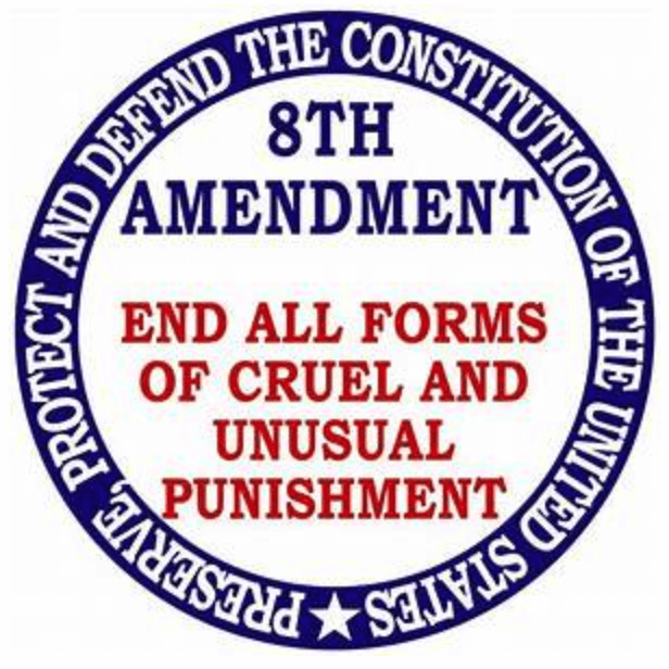 Eighth amendment. End all forms of cruel and unusual punishment