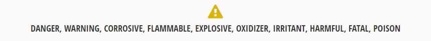 WARNING! Danger, Warning, Corrosive, Flammable, Explosive, Oxidizer, Irritant, Harmful, Fatal, Poison
