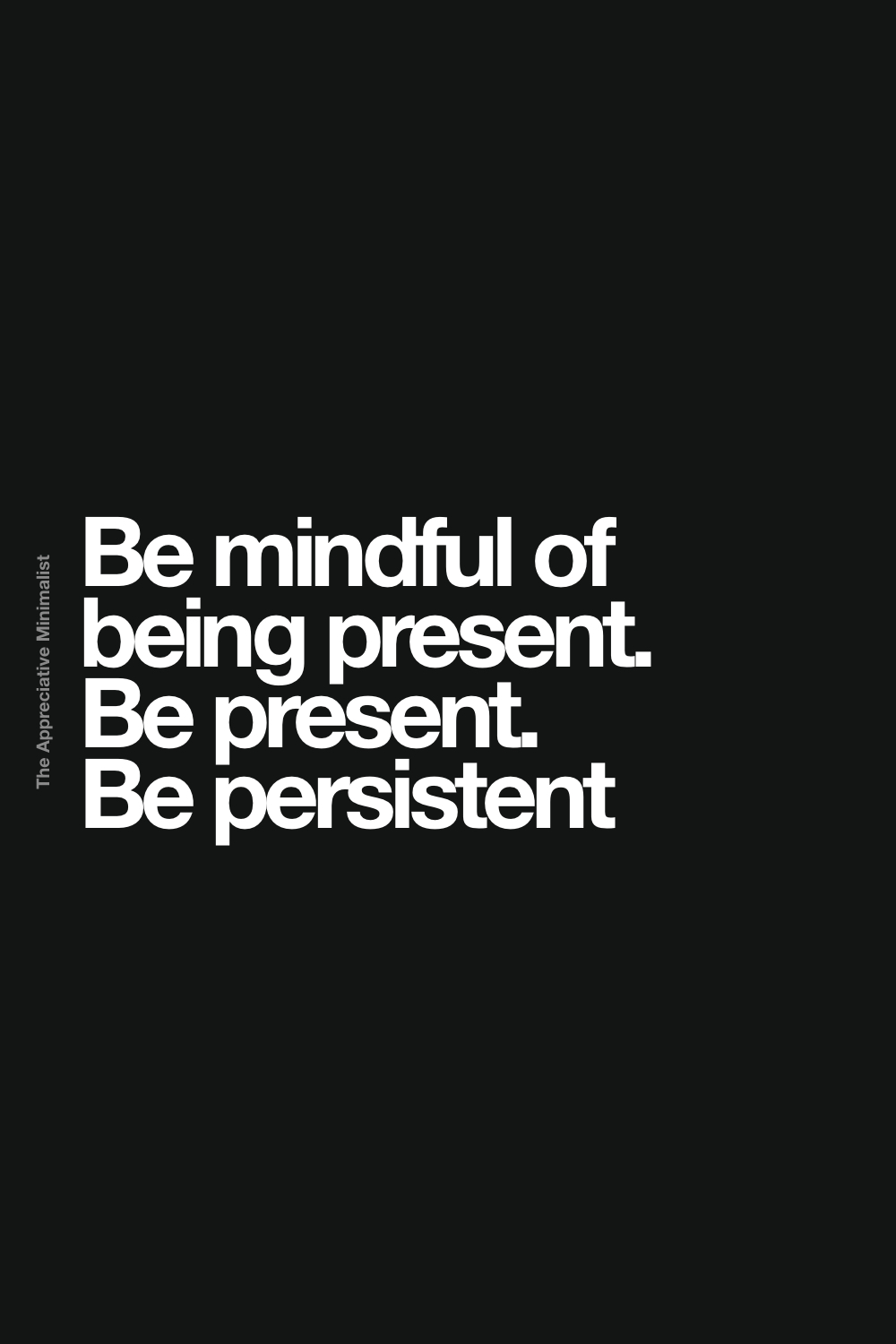 Be mindful of being present. Be present. Be persistent