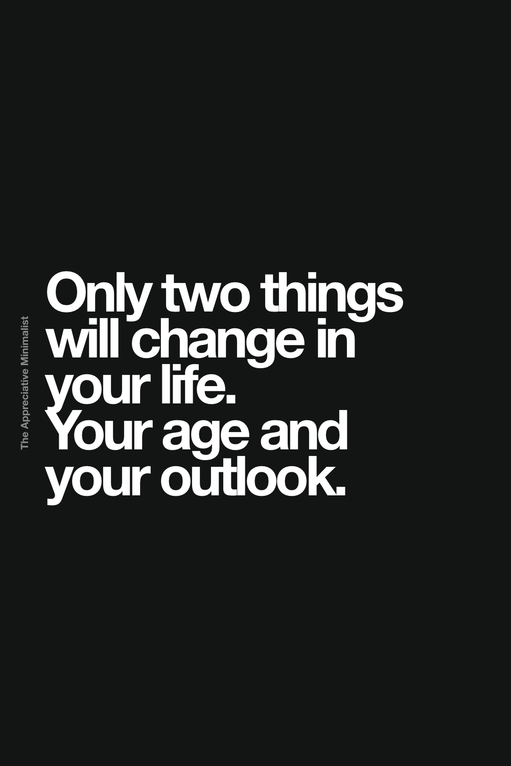 Only two things will change in your life. Your age and your outlook.