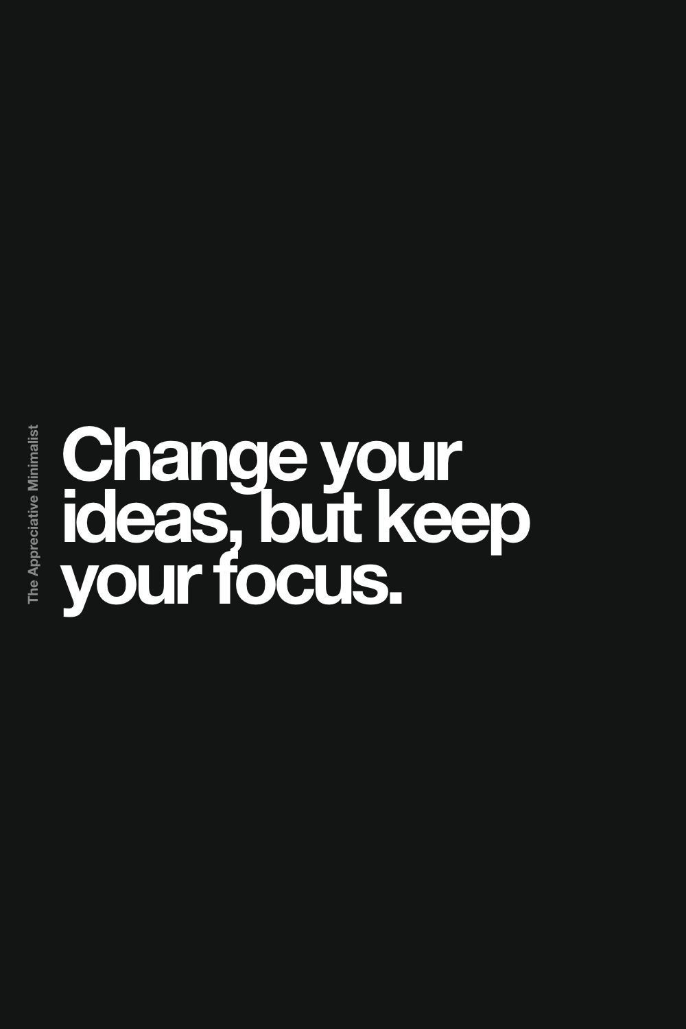 Change your ideas, but keep your focus.