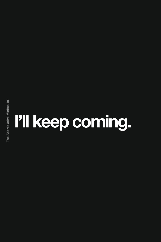 I'll keep coming.