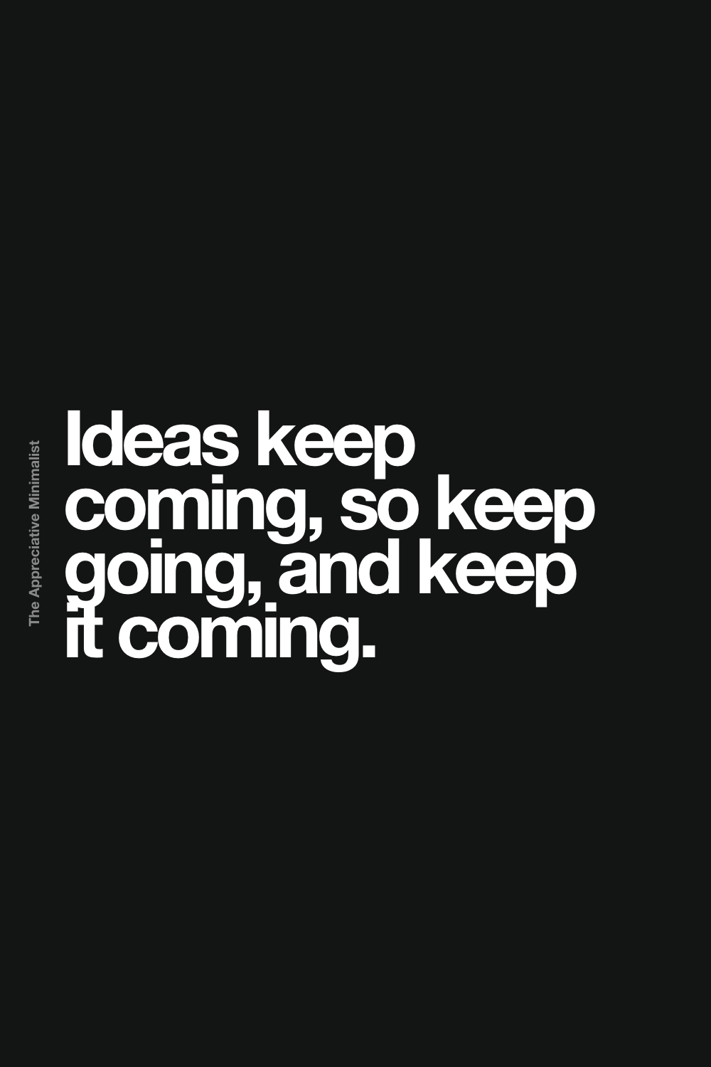 Ideas keep coming, so keep going, and keep it coming.