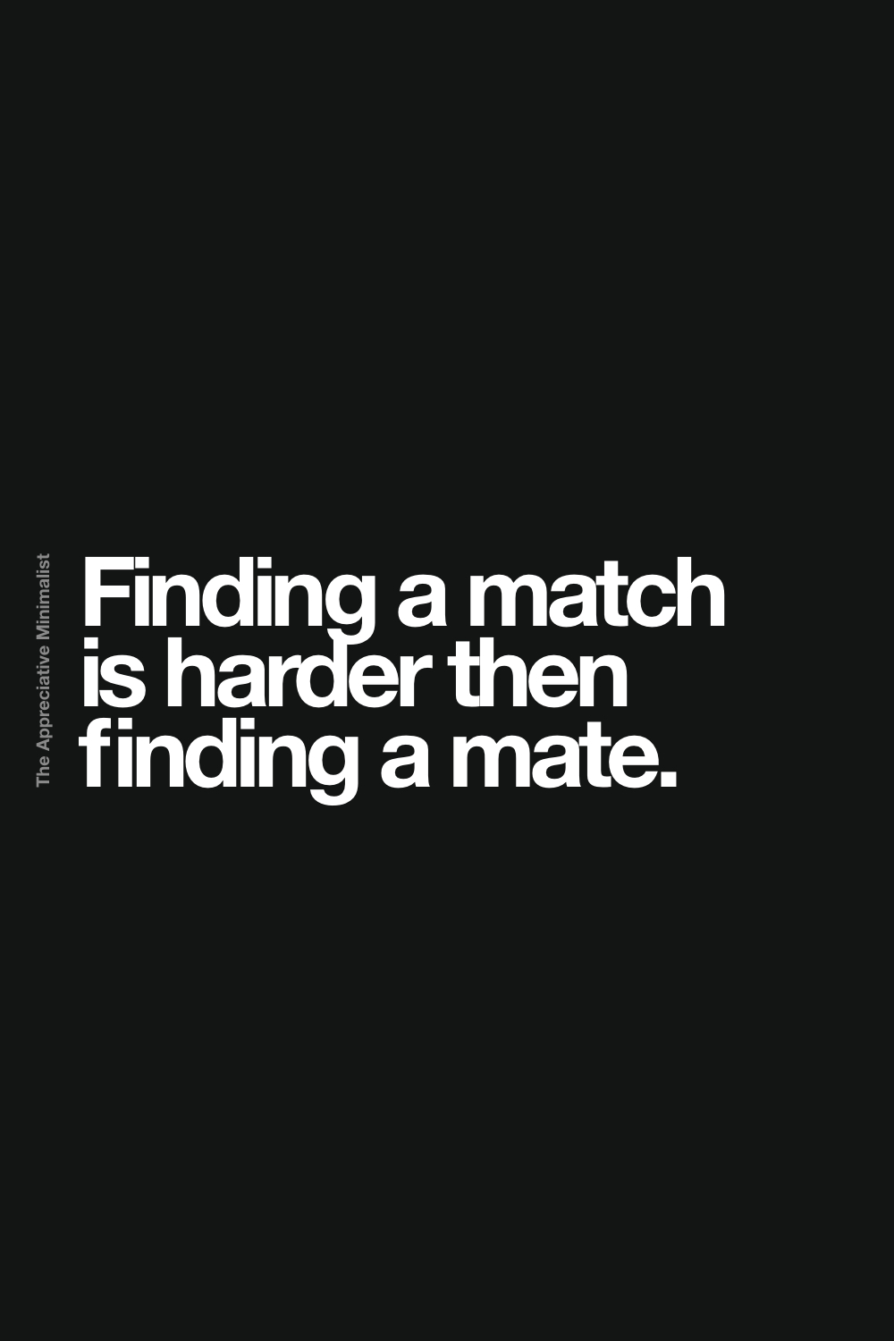 Finding a match is harder then finding a mate.