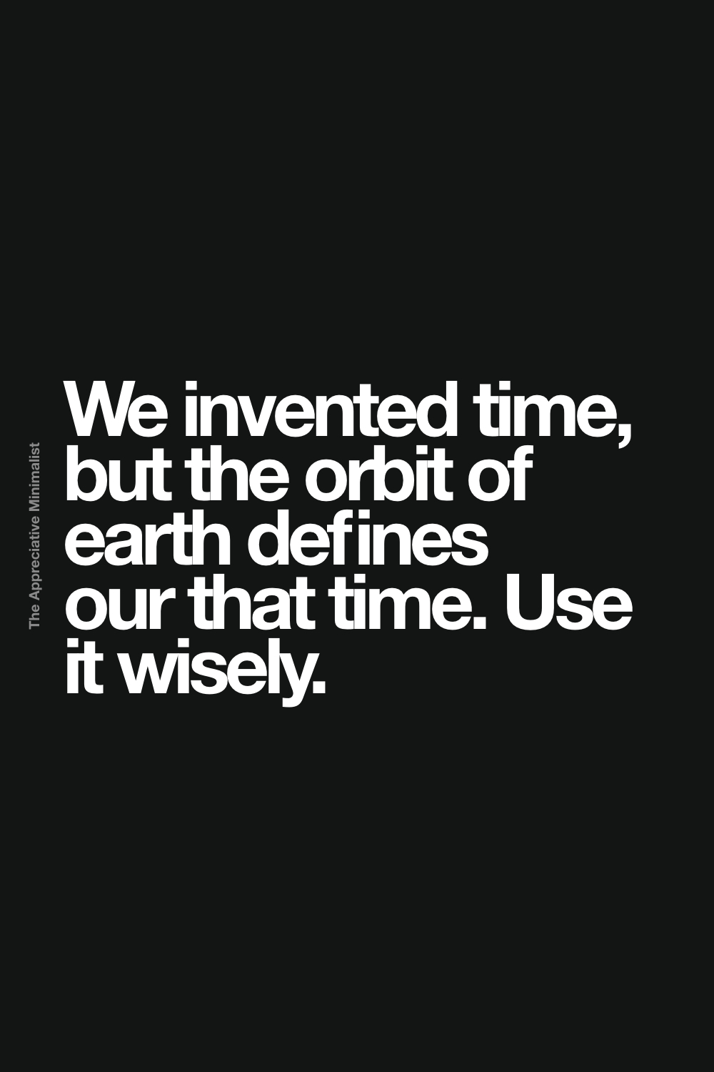 We invented time, but the orbit of earth defines our that time. Use it wisely.