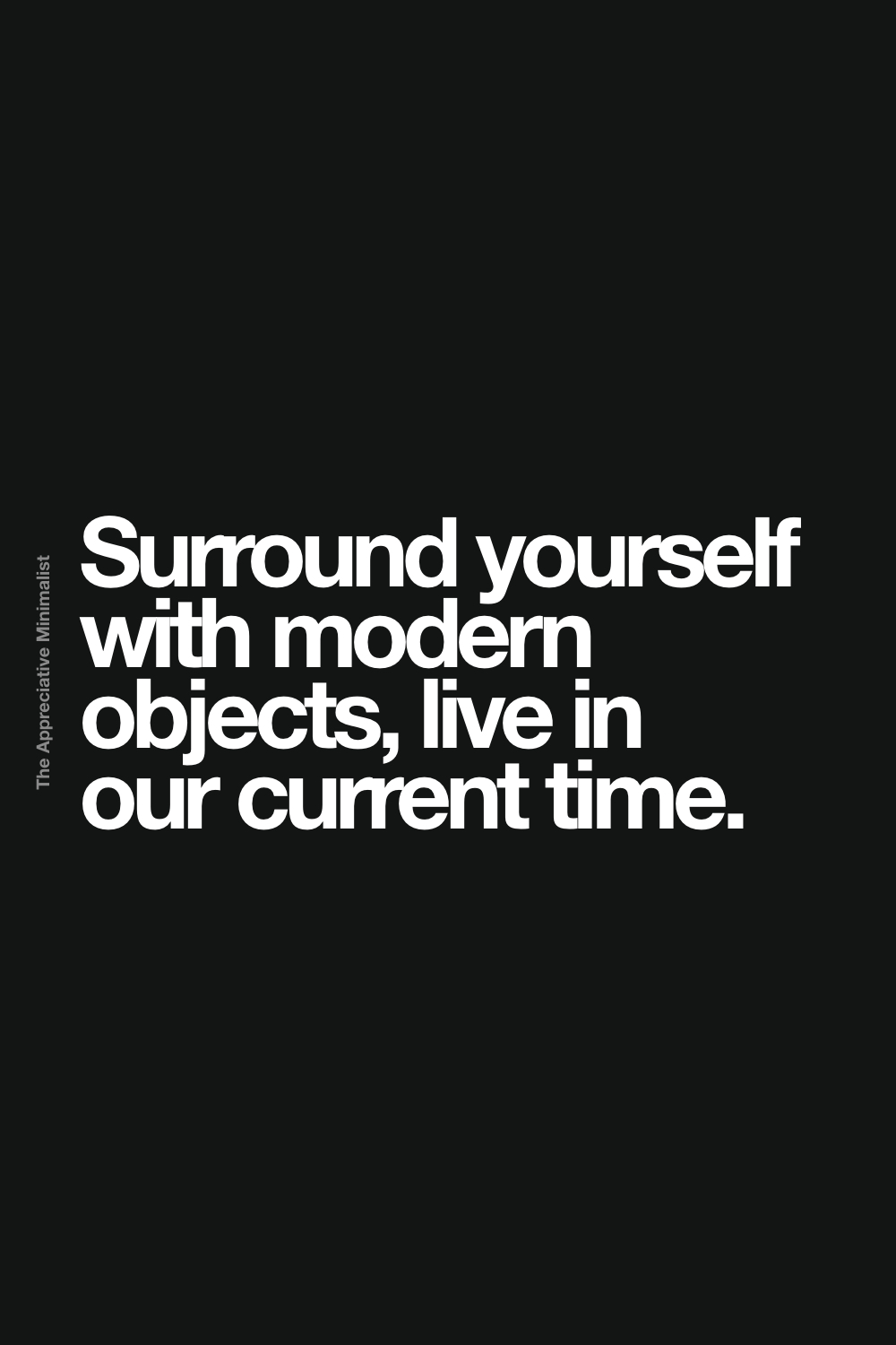 Surround yourself with modern objects, live in our current time.