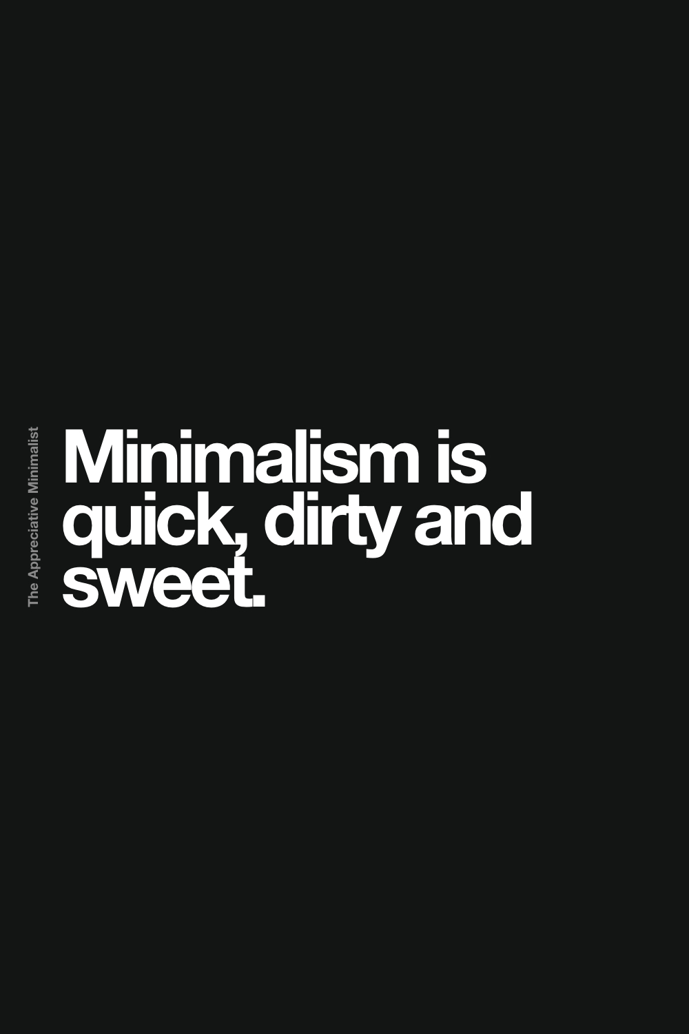 Minimalism is quick, dirty and sweet.