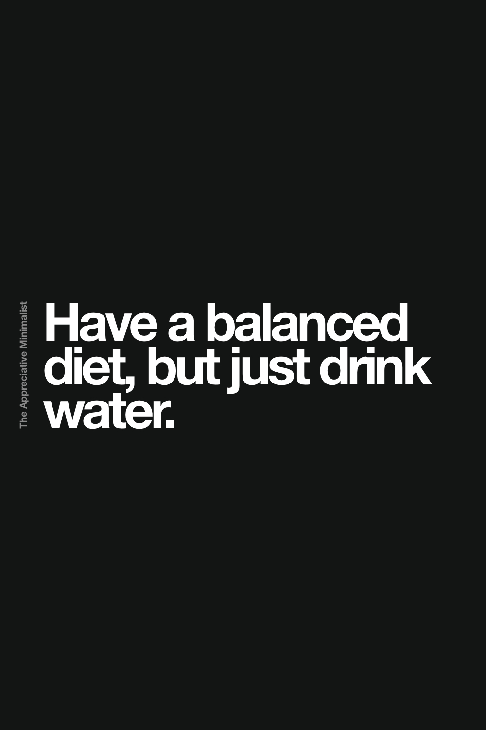 Have a balanced diet, but just drink water.