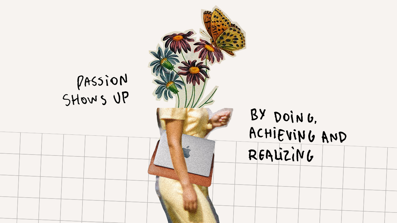 Passion shows up by doing, achieving and realizing.