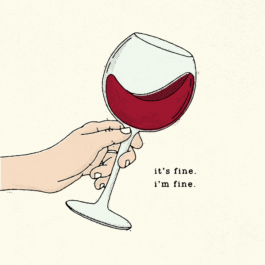 "Illustration of a hand holding a glass of wine with text reading ""it's fine. i'm fine."" Designer: Katie Cooper"