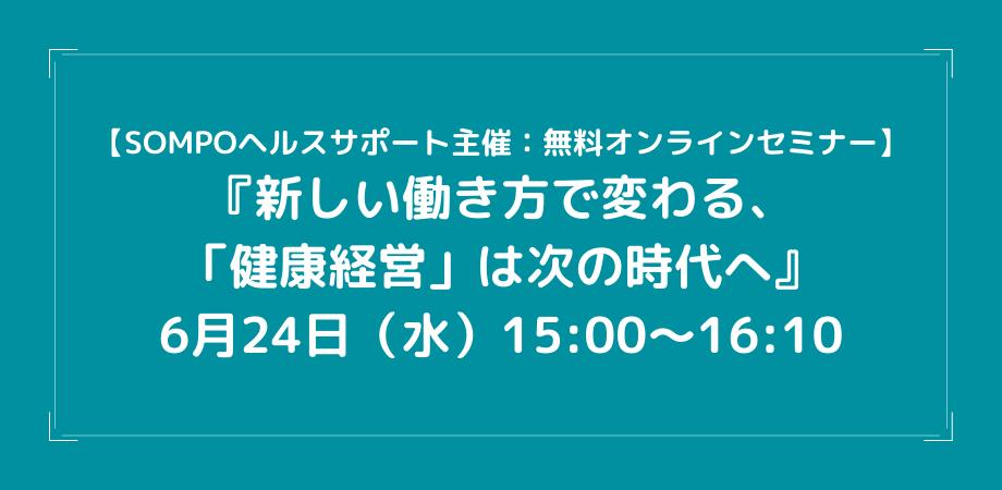6月24日(水)15:00~16:10【SOMPOヘルスサポート主催:無料オンラインセミナー】『新しい働き方で変わる、「健康経営」は次の時代へ』