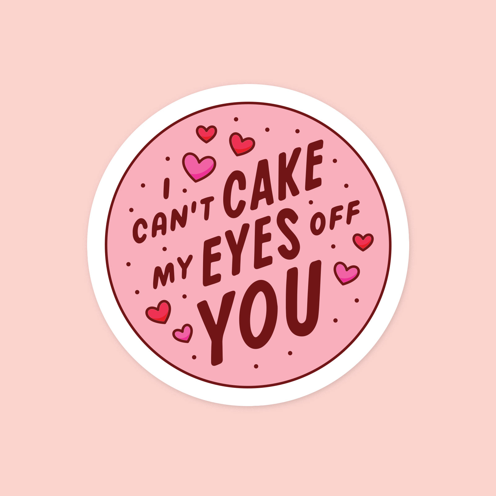 A circular sticker that says I Can't Cake My Eyes Off You, surrounded by hearts.