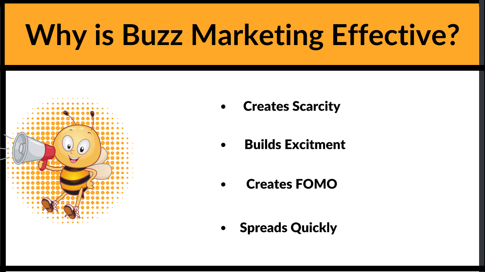 Why is Buzz Mareketing effective? it creates scarcity, buids excitment, creates FOMO and spreads quickly because of it.