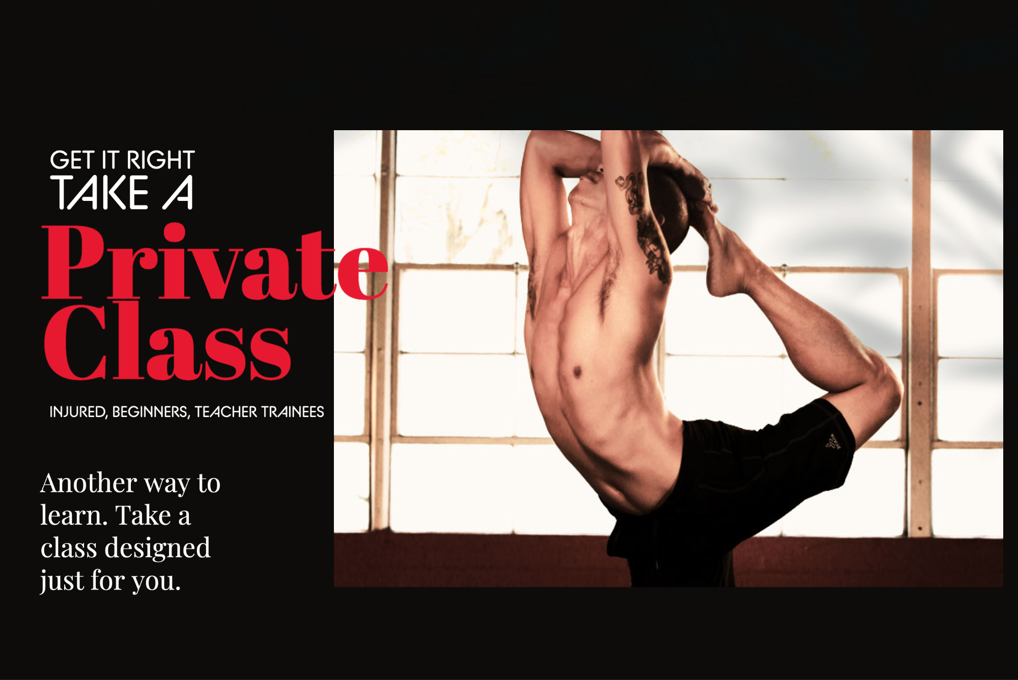 there is another way to learn yoga, private classes.  Great for beginners, injuries and teacher trainees
