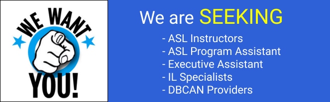 We want you!: We are SEEKING ASL Instructors, ASL Program Assistant, Executive Assistant, IL Specialists and DBCAN Providers.