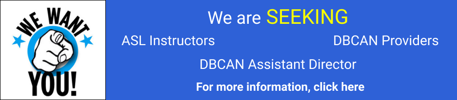 We want you!: We are SEEKING ASL Instructors, ASL Program Assistant, Executive Assistant, IL Specialists and DBCAN Providers. For more information, click here.