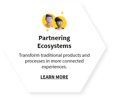 Partnering Ecosystems  Transform traditional products and processes in more connected experiences. LEARN MORE