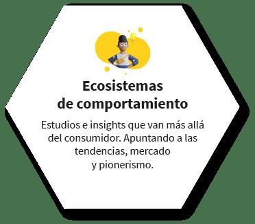 Ecosistemas de comportamiento Estudios e insights que van más allá del consumidor. Apuntando a las tendencias, mercado y pionerismo.