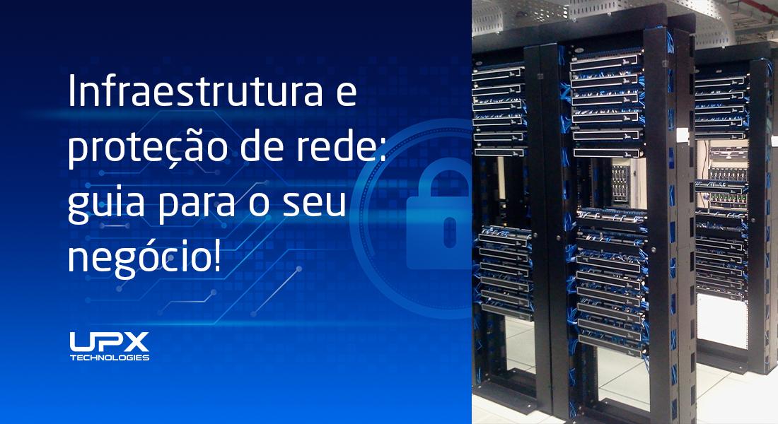 Infraestrutura e proteção de rede: guia para garantir a continuidade do seu negócio