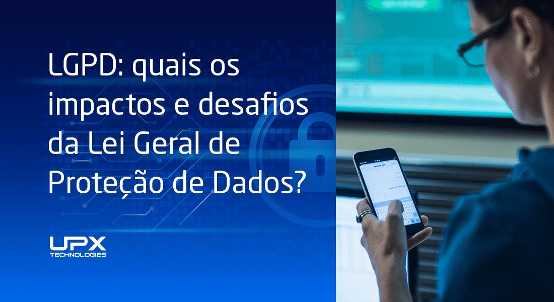 LGPD: quais os impactos e desafios da Lei Geral de Proteção de Dados?