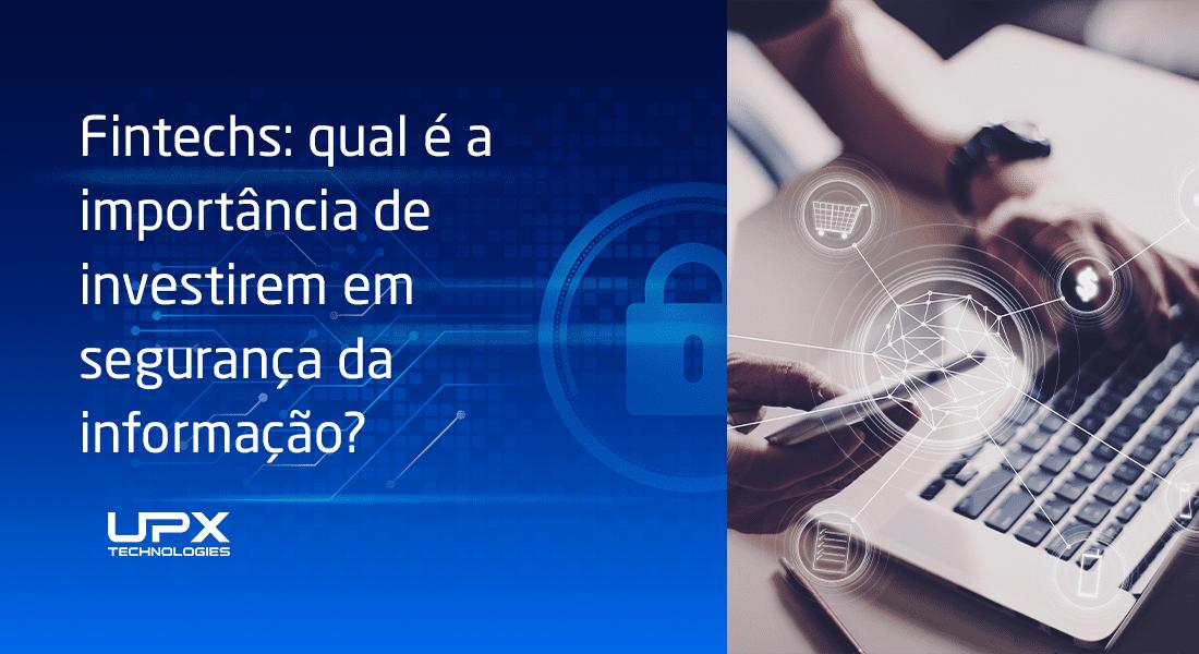Fintechs: qual é a importância de investirem em segurança da informação?