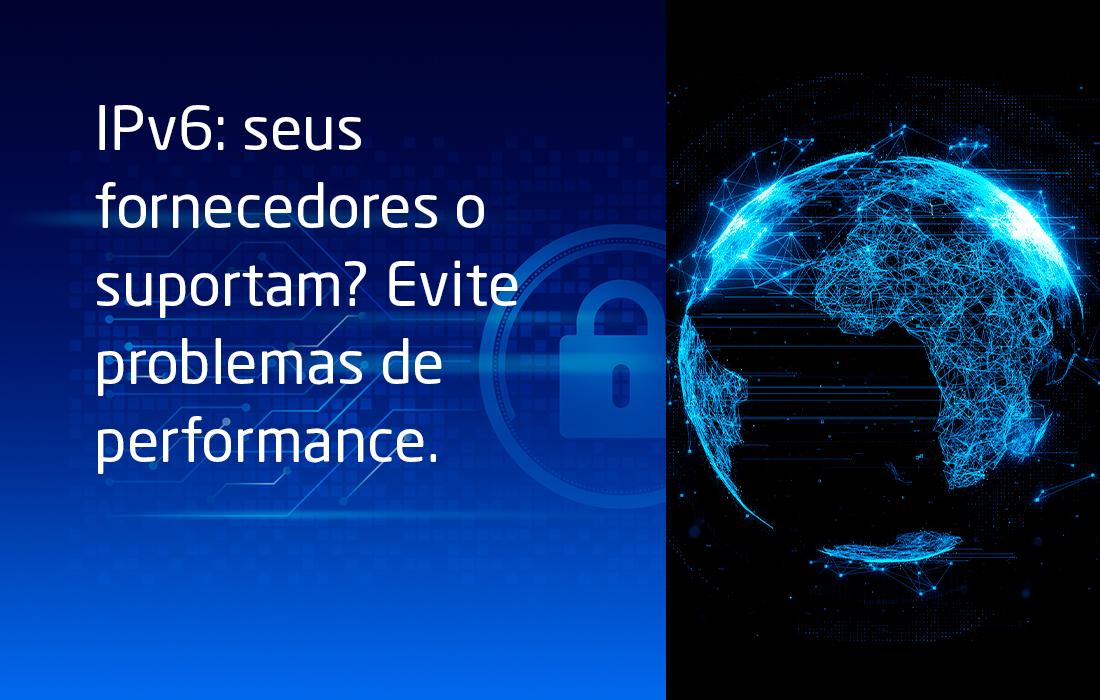 IPv6: seus fornecedores o suportam? Fique atento para evitar problemas de performance