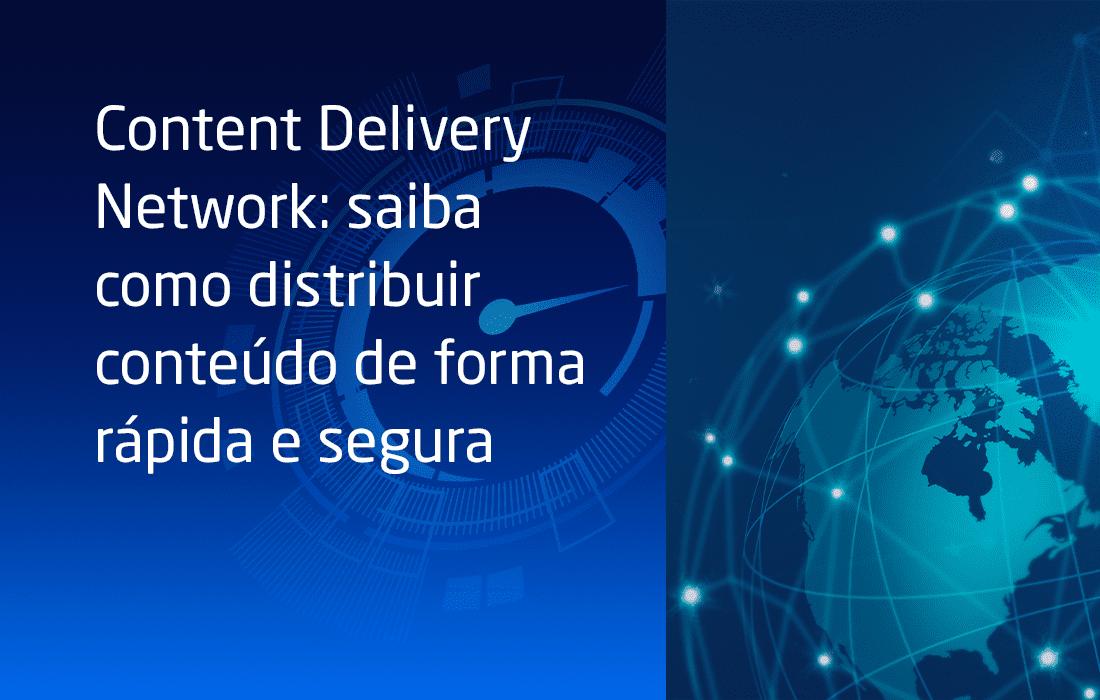 Content Delivery Network: saiba como distribuir conteúdo de forma rápida e segura