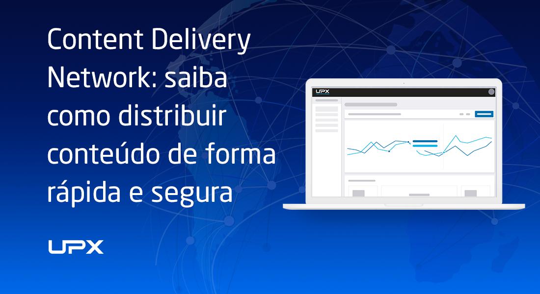 CDN: como distribuir conteúdo de forma rápida e segura