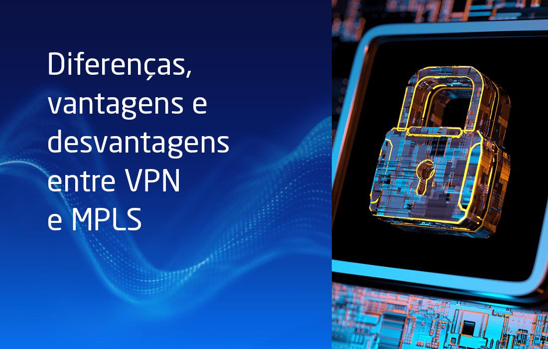 Diferenças, vantagens e desvantagens entre VPN e MPLS