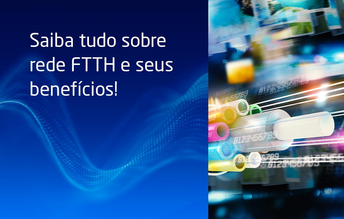Saiba tudo sobre rede FTTH e seus benefícios!
