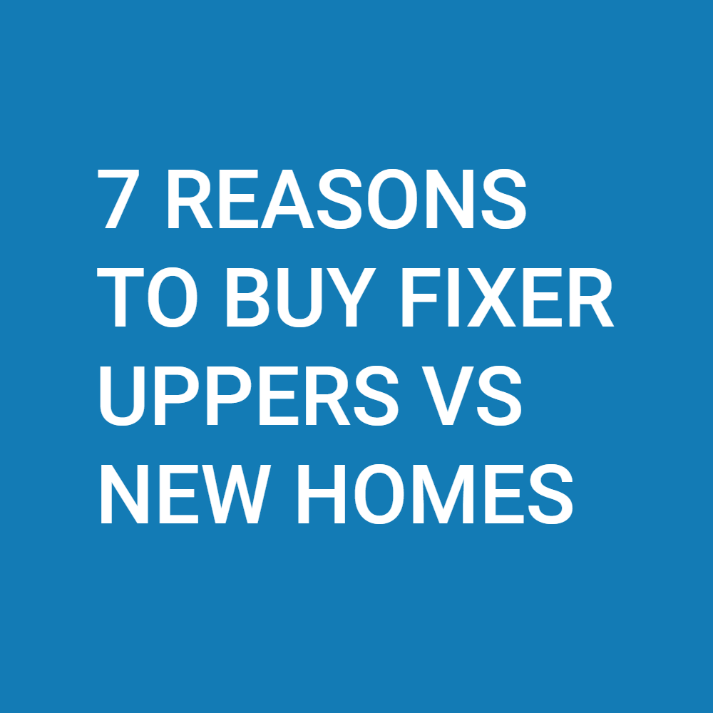 7 Reasons to Buy Fixer Uppers vs New Homes for Your Personal Residence