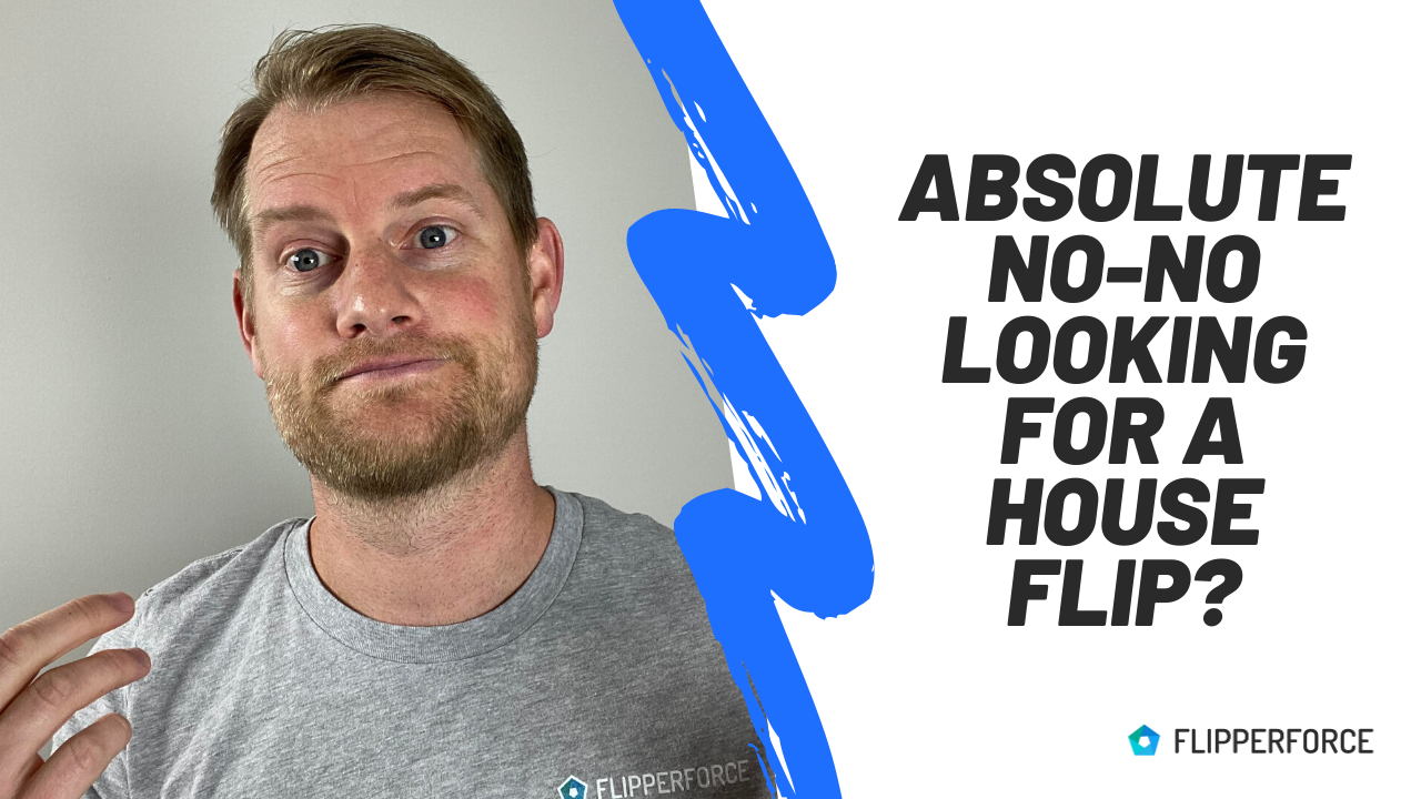 What is an absolute no-no when looking for a house to flip?