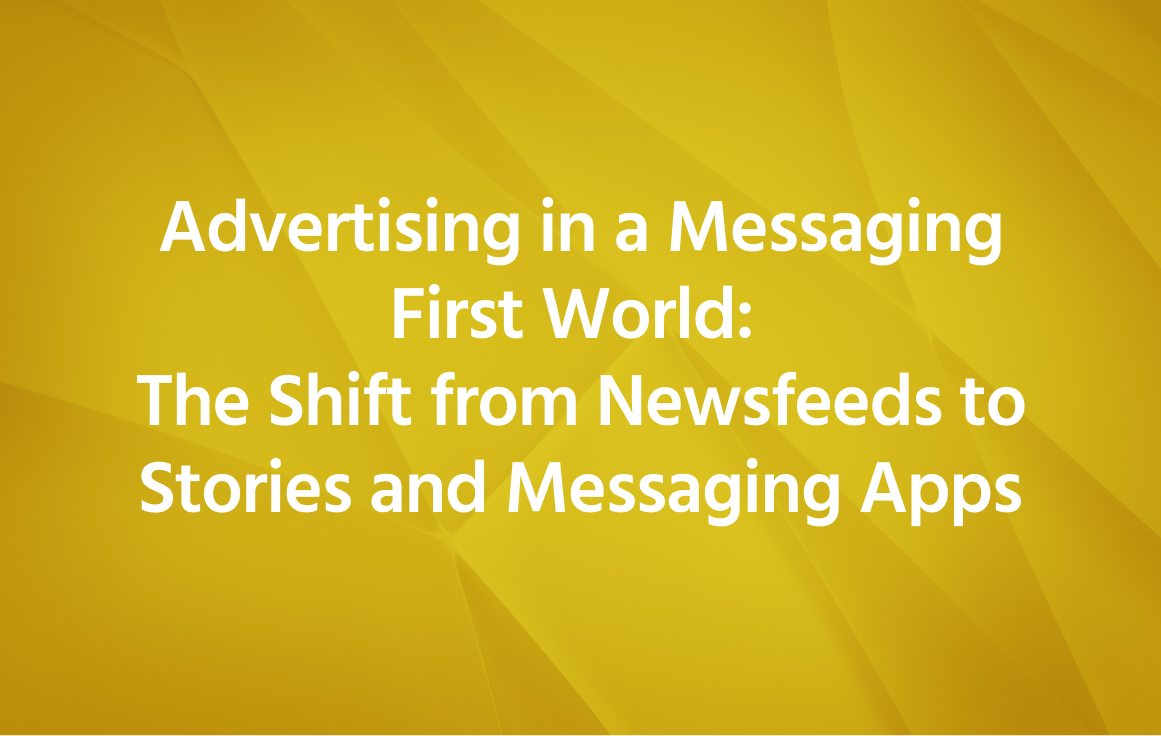 Advertising in a Messaging First World: The Shift from Newsfeeds to Stories and Messaging Apps