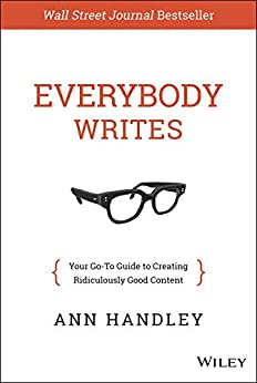 Everybody Writes: Your Go-To Guide to Creating Ridiculously Good Content by [Ann Handley]